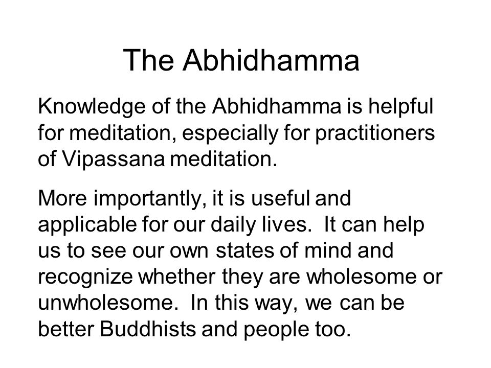 The Abhidhamma Knowledge of the Abhidhamma is helpful for meditation, especially for practitioners of Vipassana meditation. More importantly, it is us
