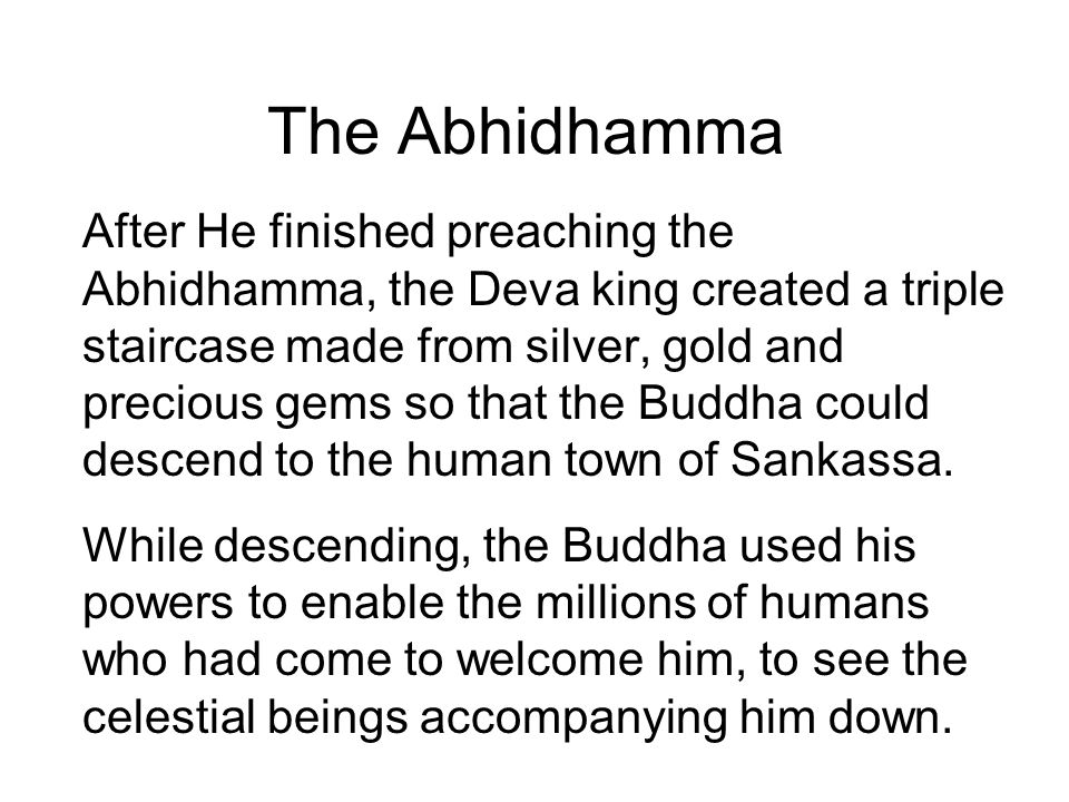 The Abhidhamma After He finished preaching the Abhidhamma, the Deva king created a triple staircase made from silver, gold and precious gems so that t