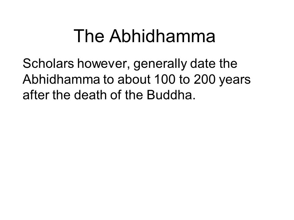 The Abhidhamma Scholars however, generally date the Abhidhamma to about 100 to 200 years after the death of the Buddha. Also, there is no mention of t