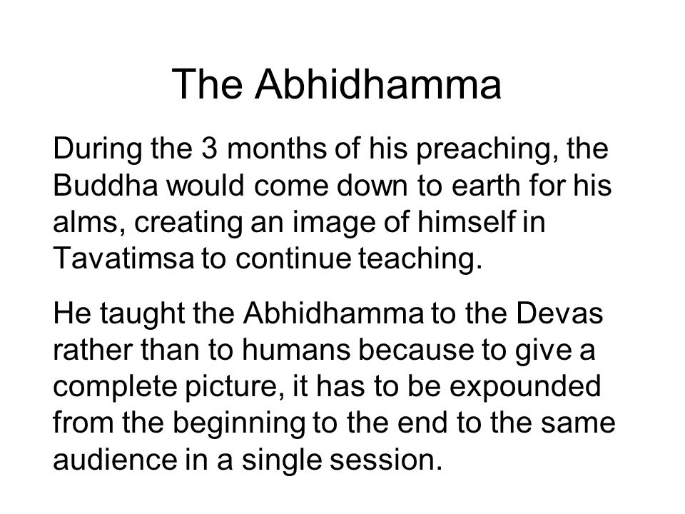 The Abhidhamma Since the full teaching requires 3 months, only the Devas and Brahmas could receive it fully, for they are capable of remaining in one posture for such a length of time.