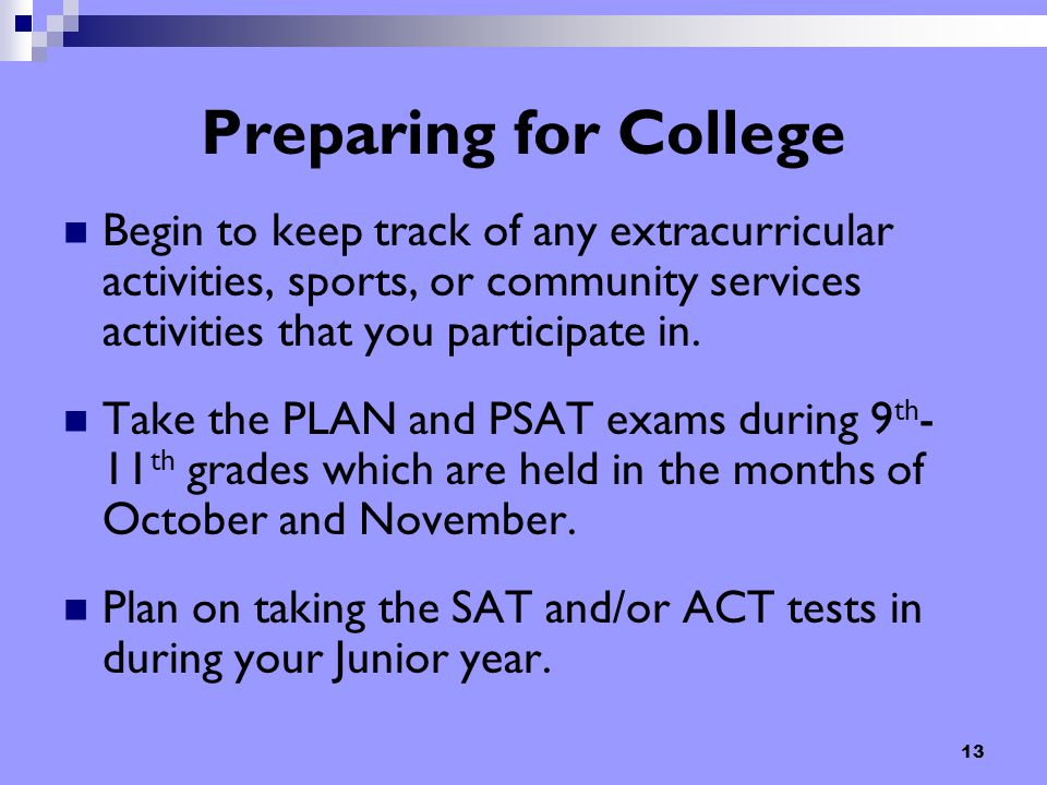 13 Preparing for College Begin to keep track of any extracurricular activities, sports, or community services activities that you participate in. Take