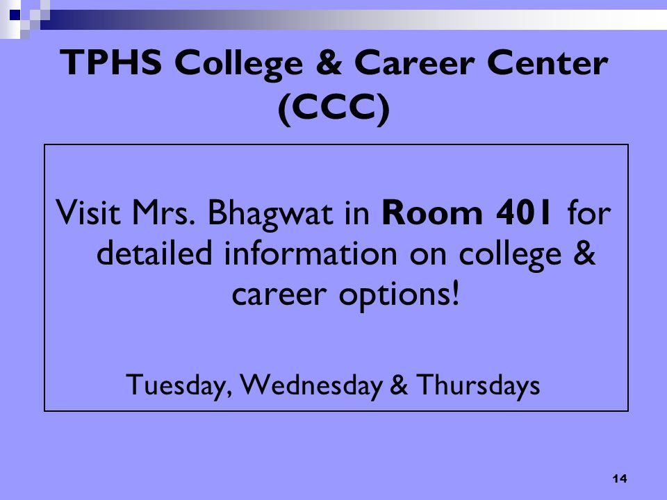 14 TPHS College & Career Center (CCC) Visit Mrs. Bhagwat in Room 401 for detailed information on college & career options! Tuesday, Wednesday & Thursd