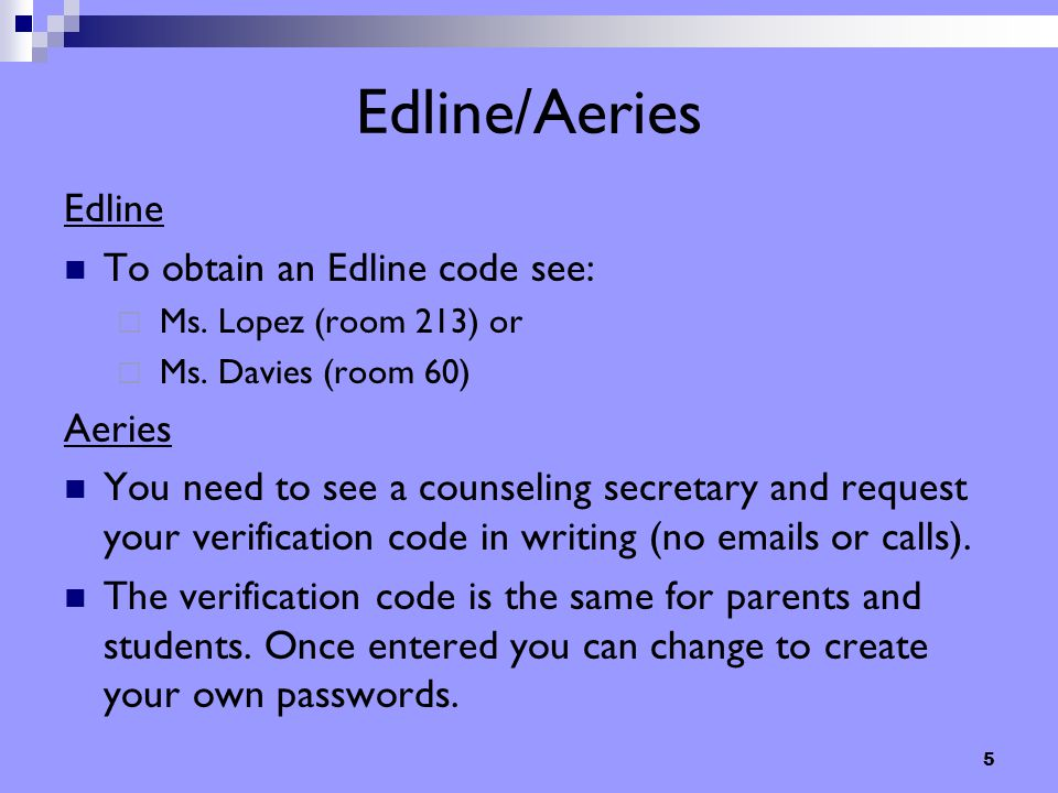 5 Edline/Aeries Edline To obtain an Edline code see:  Ms. Lopez (room 213) or  Ms. Davies (room 60) Aeries You need to see a counseling secretary an