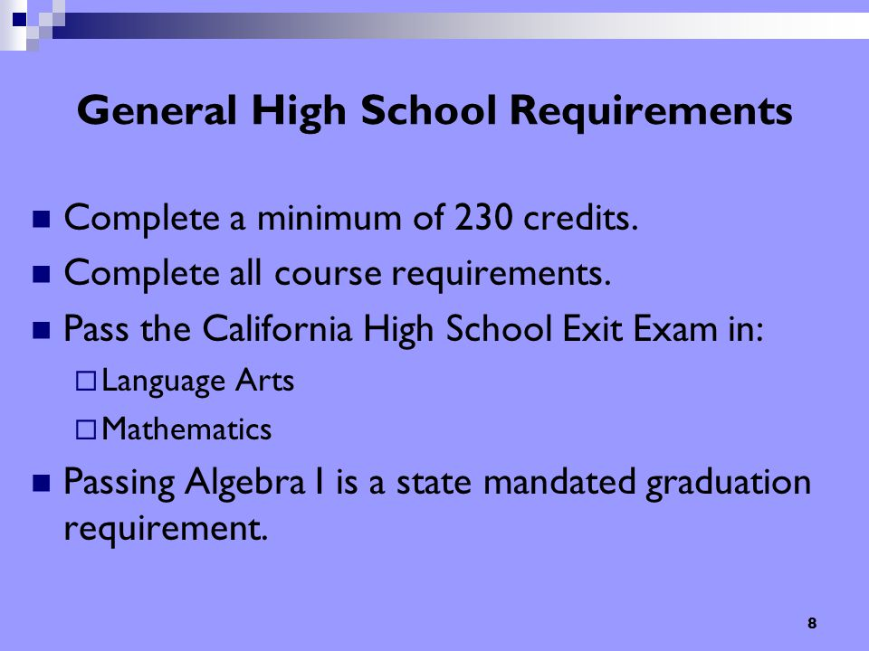 8 General High School Requirements Complete a minimum of 230 credits. Complete all course requirements. Pass the California High School Exit Exam in: