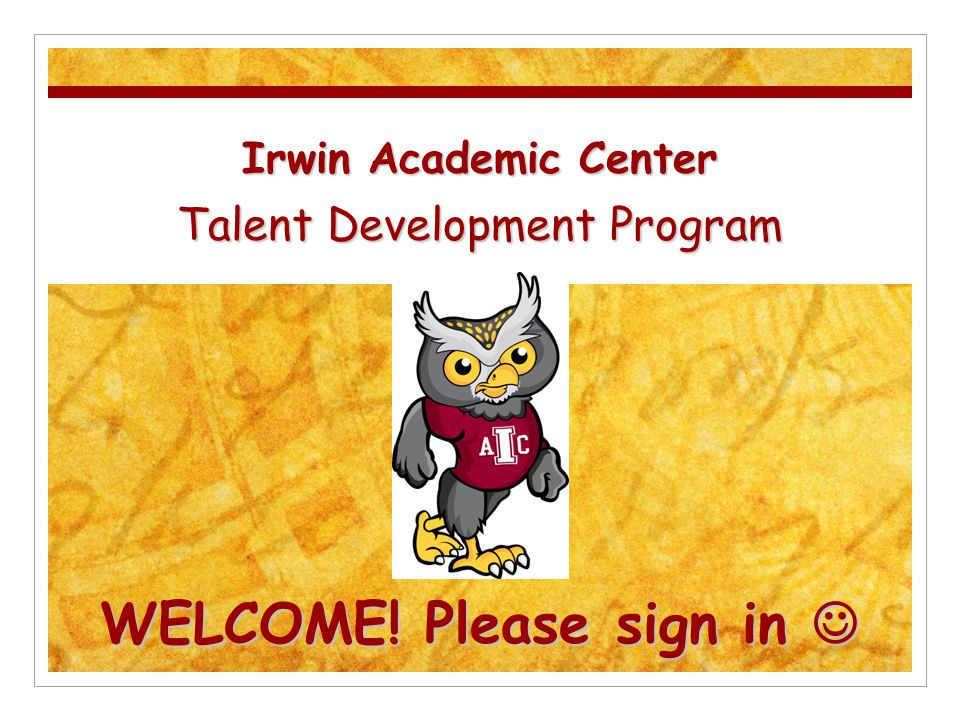 Irwin Academic Center Talent Development Program WELCOME! Please sign in Irwin Academic Center Talent Development Program WELCOME! Please sign in