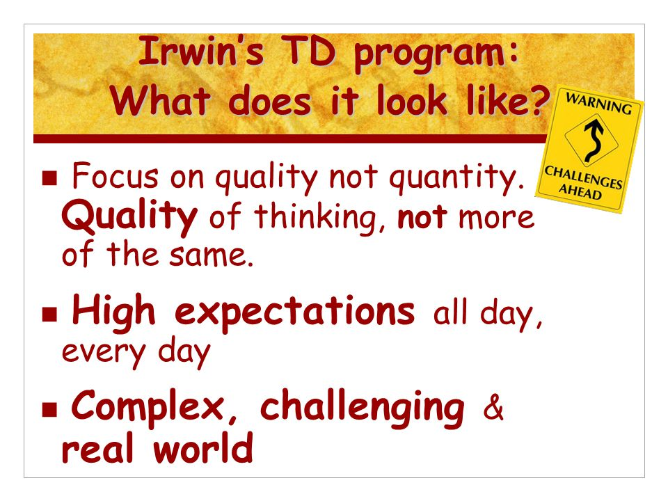 Irwin's TD program: What does it look like? Focus on quality not quantity. Quality of thinking, not more of the same. High expectations all day, every