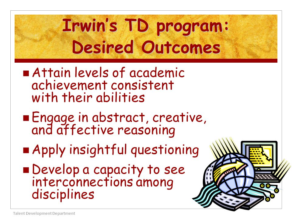 Irwin Academic Center's Learning Environment… Within-class grouping Grouping on grade level Flexible grouping on grade level Cross-grade grouping Cluster grouping Talent Development Department 17