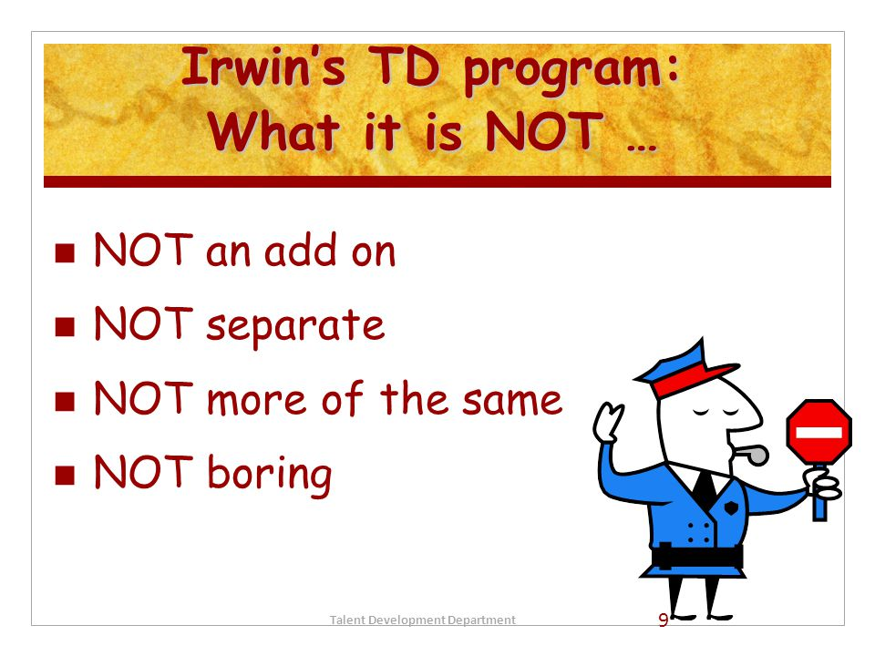 Irwin's TD program: What it is NOT … NOT an add on NOT separate NOT more of the same NOT boring Talent Development Department 9