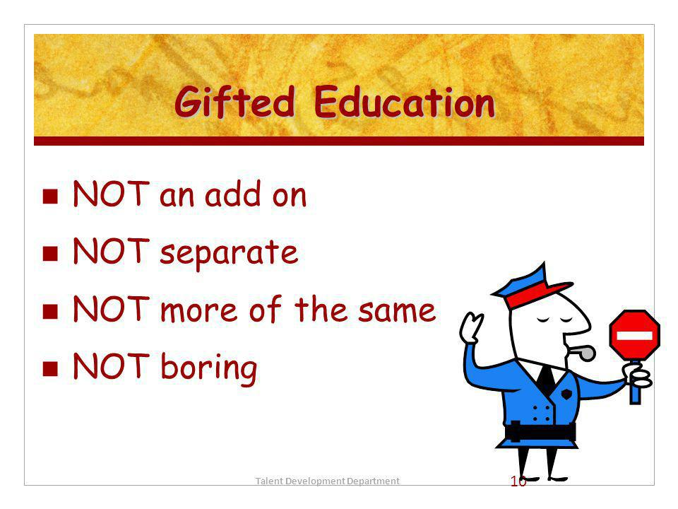 Gifted Education NOT an add on NOT separate NOT more of the same NOT boring Talent Development Department 10