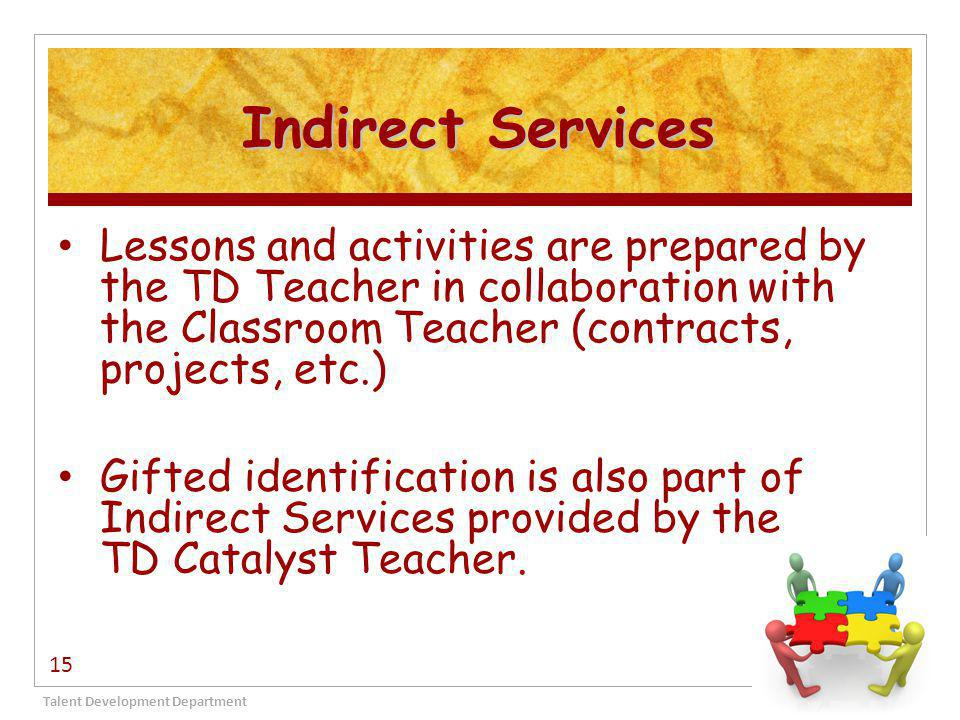 Indirect Services Talent Development Department 15 Lessons and activities are prepared by the TD Teacher in collaboration with the Classroom Teacher (contracts, projects, etc.) Gifted identification is also part of Indirect Services provided by the TD Catalyst Teacher.