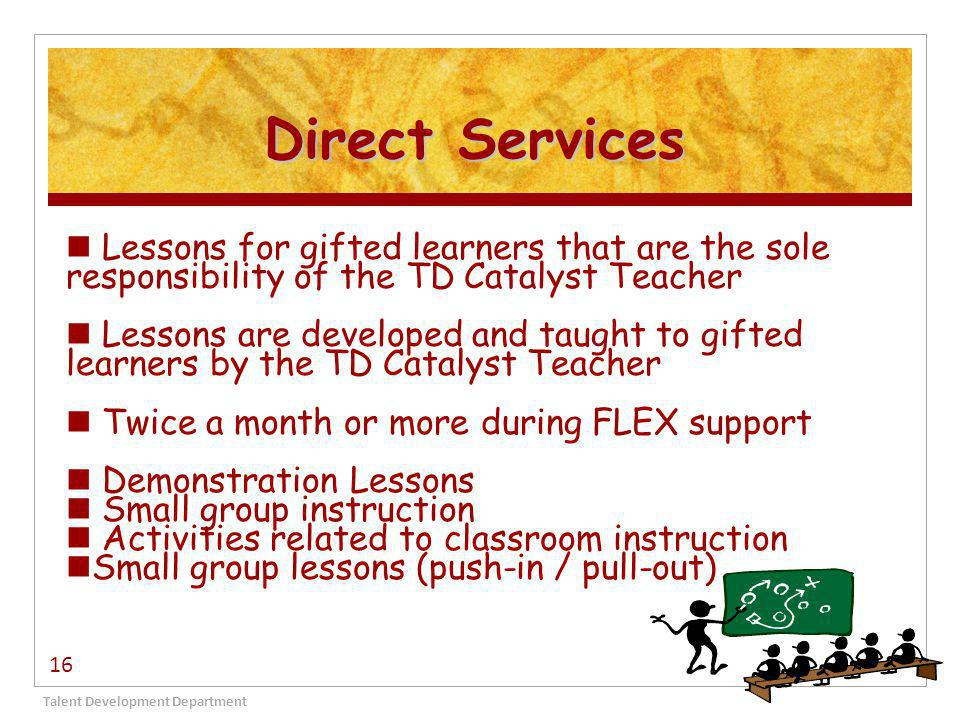 Direct Services Talent Development Department 16 Lessons for gifted learners that are the sole responsibility of the TD Catalyst Teacher Lessons are developed and taught to gifted learners by the TD Catalyst Teacher Twice a month or more during FLEX support Demonstration Lessons Small group instruction Activities related to classroom instruction Small group lessons (push-in / pull-out)