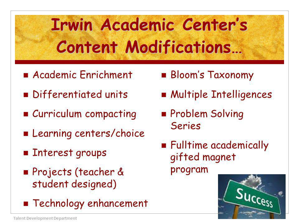 Irwin Academic Center's Content Modifications… Academic Enrichment Differentiated units Curriculum compacting Learning centers/choice Interest groups Projects (teacher & student designed) Technology enhancement Bloom's Taxonomy Multiple Intelligences Problem Solving Series Fulltime academically gifted magnet program Talent Development Department