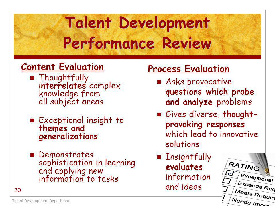 Talent Development Performance Review Content Evaluation Thoughtfully interrelates complex knowledge from all subject areas Exceptional insight to themes and generalizations Demonstrates sophistication in learning and applying new information to tasks Process Evaluation Asks provocative questions which probe and analyze problems Gives diverse, thought- provoking responses which lead to innovative solutions Insightfully evaluates information and ideas Talent Development Department 20