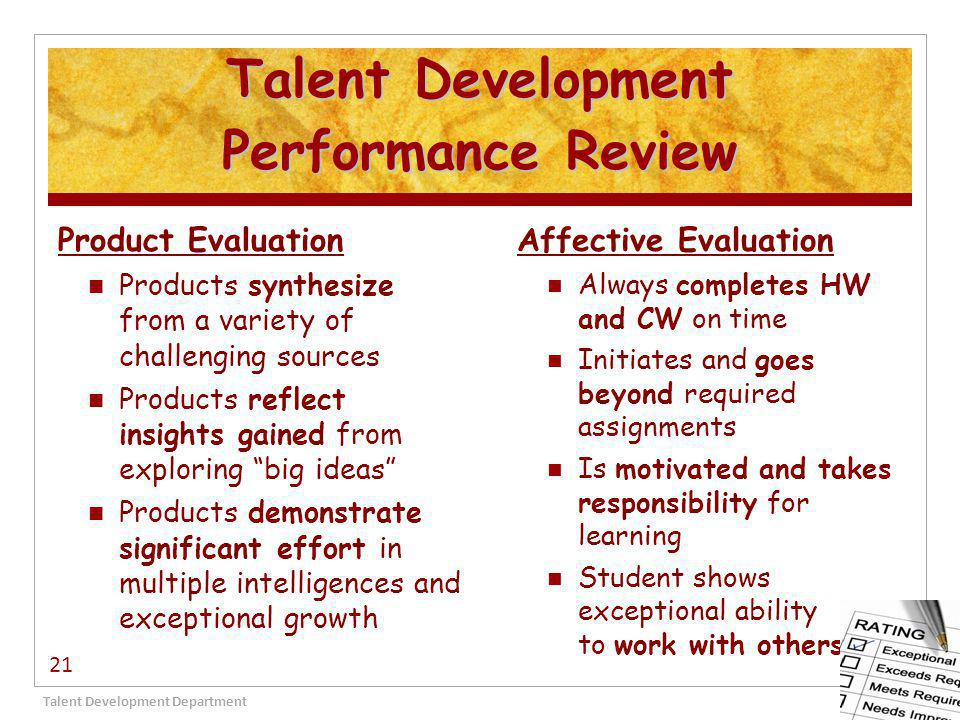 Talent Development Performance Review Product Evaluation Products synthesize from a variety of challenging sources Products reflect insights gained from exploring big ideas Products demonstrate significant effort in multiple intelligences and exceptional growth Affective Evaluation Always completes HW and CW on time Initiates and goes beyond required assignments Is motivated and takes responsibility for learning Student shows exceptional ability to work with others Talent Development Department 21