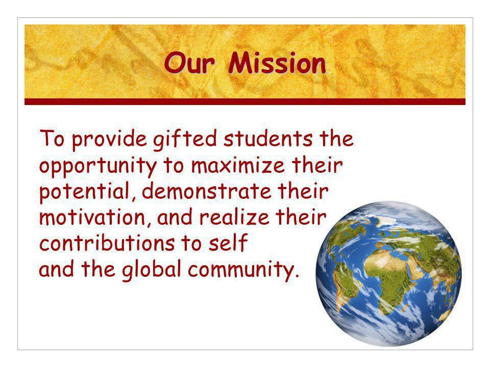 Our Mission To provide gifted students the opportunity to maximize their potential, demonstrate their motivation, and realize their contributions to self and the global community.