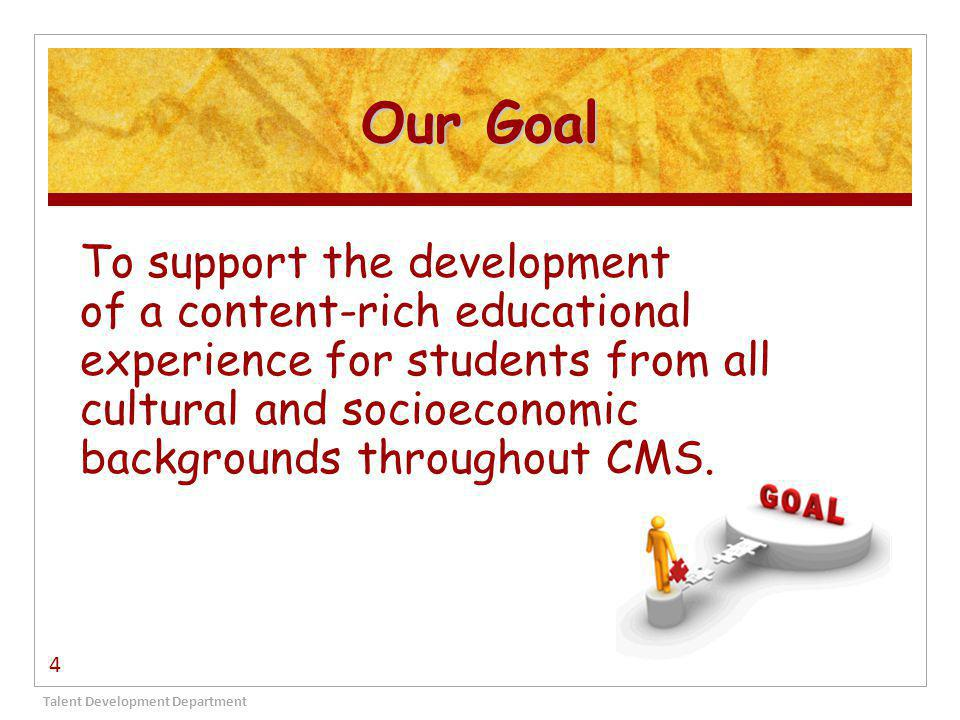 Our Goal Talent Development Department 4 To support the development of a content-rich educational experience for students from all cultural and socioeconomic backgrounds throughout CMS.