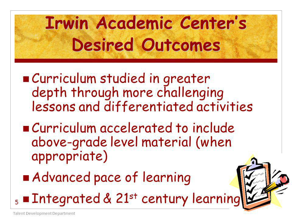 Irwin Academic Center's Desired Outcomes Curriculum studied in greater depth through more challenging lessons and differentiated activities Curriculum accelerated to include above-grade level material (when appropriate) Advanced pace of learning Integrated & 21 st century learning Talent Development Department 5