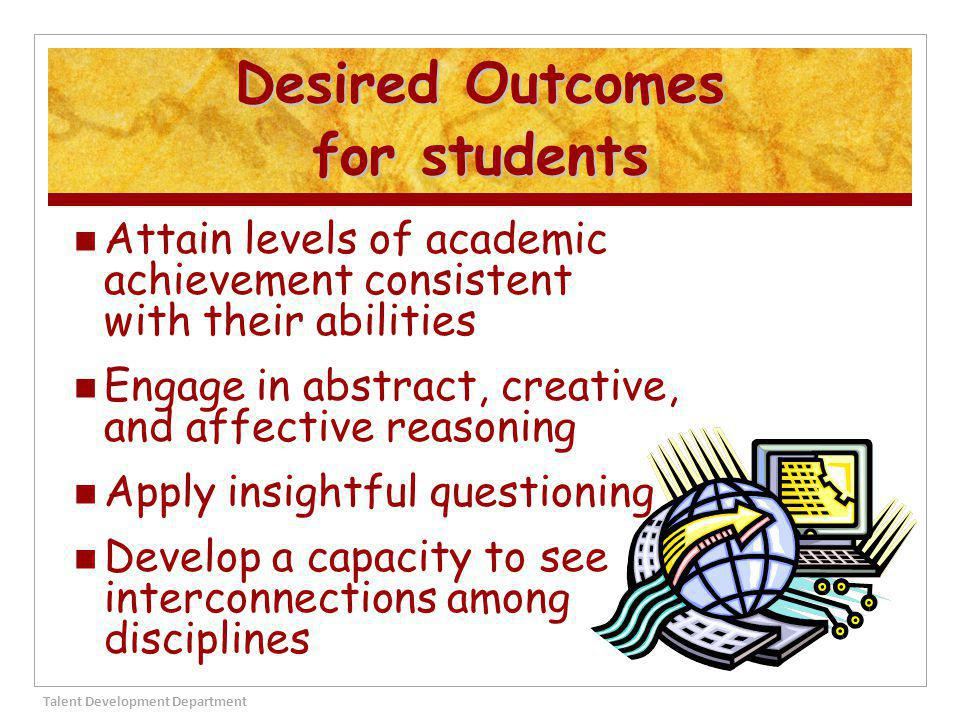 Practice self-directed learning and independent problem solving Strive for self actualization Maximize their leadership potential Become active participants in the global community Talent Development Department 7 Desired Outcomes for students
