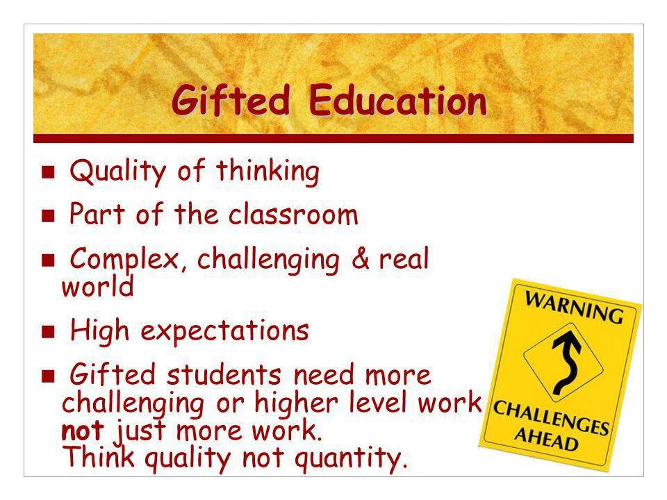 Gifted Education Quality of thinking Part of the classroom Complex, challenging & real world High expectations Gifted students need more challenging or higher level work, not just more work.