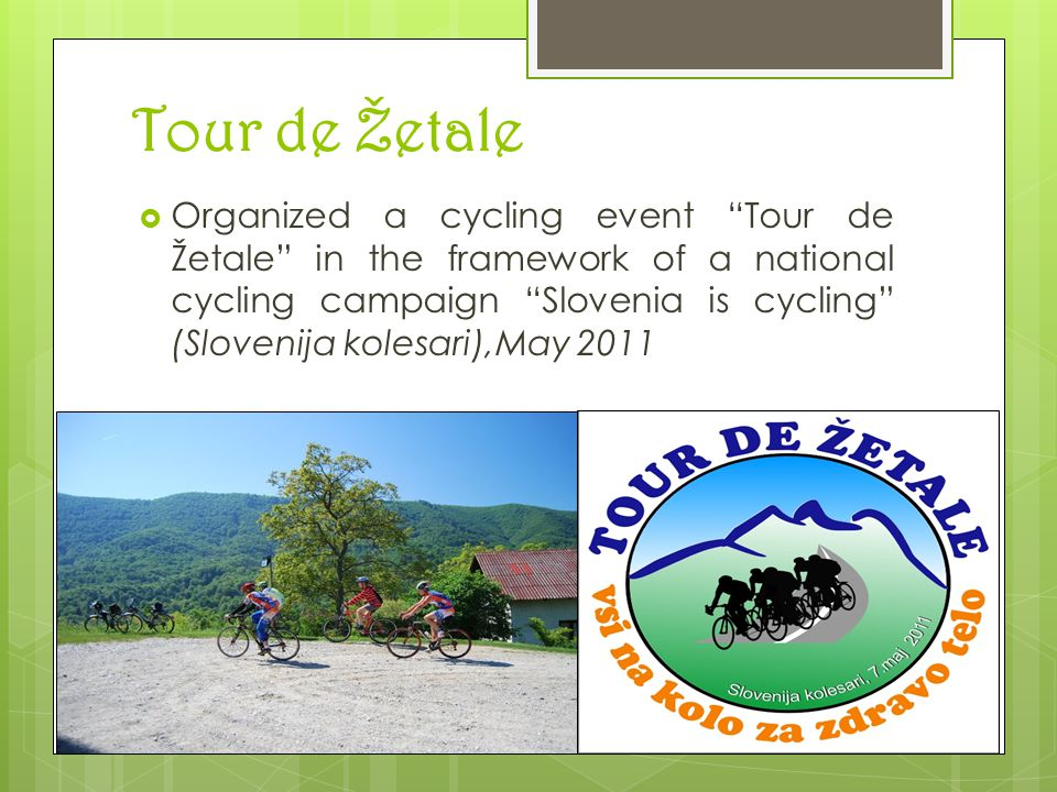 Tour de Žetale  Organized a cycling event Tour de Žetale in the framework of a national cycling campaign Slovenia is cycling (Slovenija kolesari),May 2011