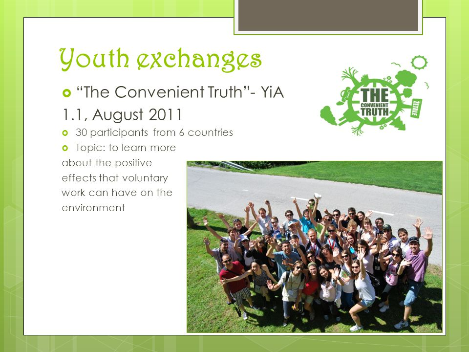Youth exchanges  The Convenient Truth - YiA 1.1, August 2011  30 participants from 6 countries  Topic: to learn more about the positive effects that voluntary work can have on the environment