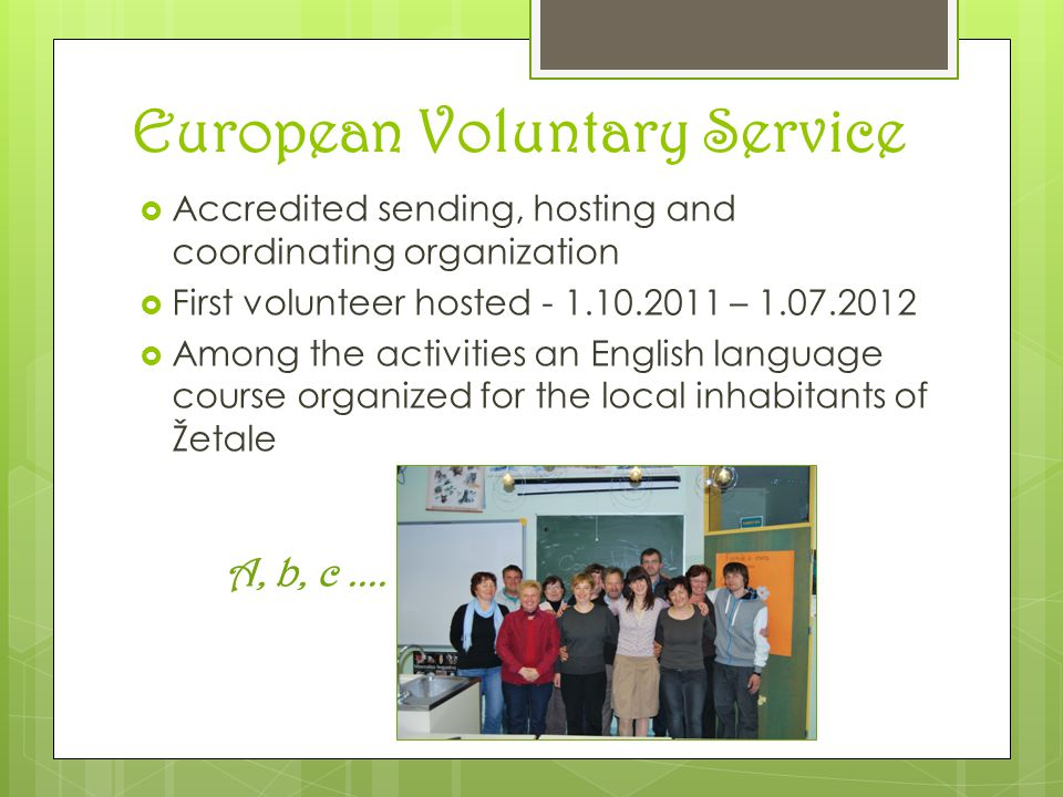 European Voluntary Service  Accredited sending, hosting and coordinating organization  First volunteer hosted - 1.10.2011 – 1.07.2012  Among the activities an English language course organized for the local inhabitants of Žetale A, b, c....