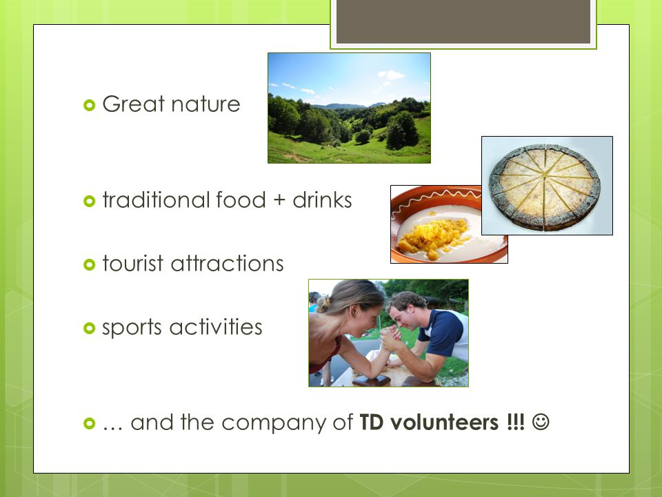  Great nature  traditional food + drinks  tourist attractions  sports activities  … and the company of TD volunteers !!!