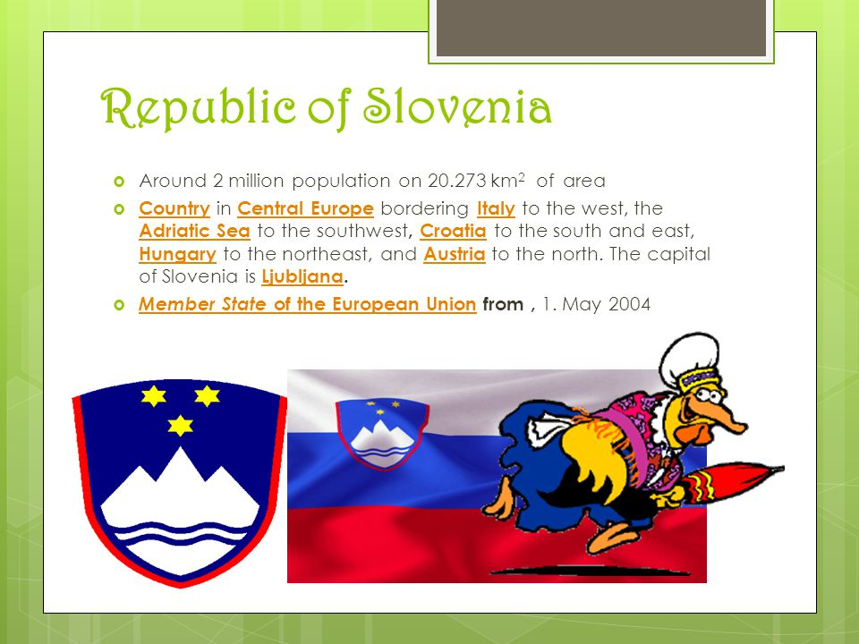 Republic of Slovenia  Around 2 million population on 20.273 km 2 of area  Country in Central Europe bordering Italy to the west, the Adriatic Sea to the southwest, Croatia to the south and east, Hungary to the northeast, and Austria to the north.