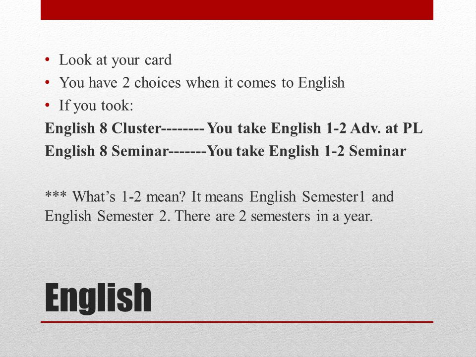 English Look at your card You have 2 choices when it comes to English If you took: English 8 Cluster-------- You take English 1-2 Adv.