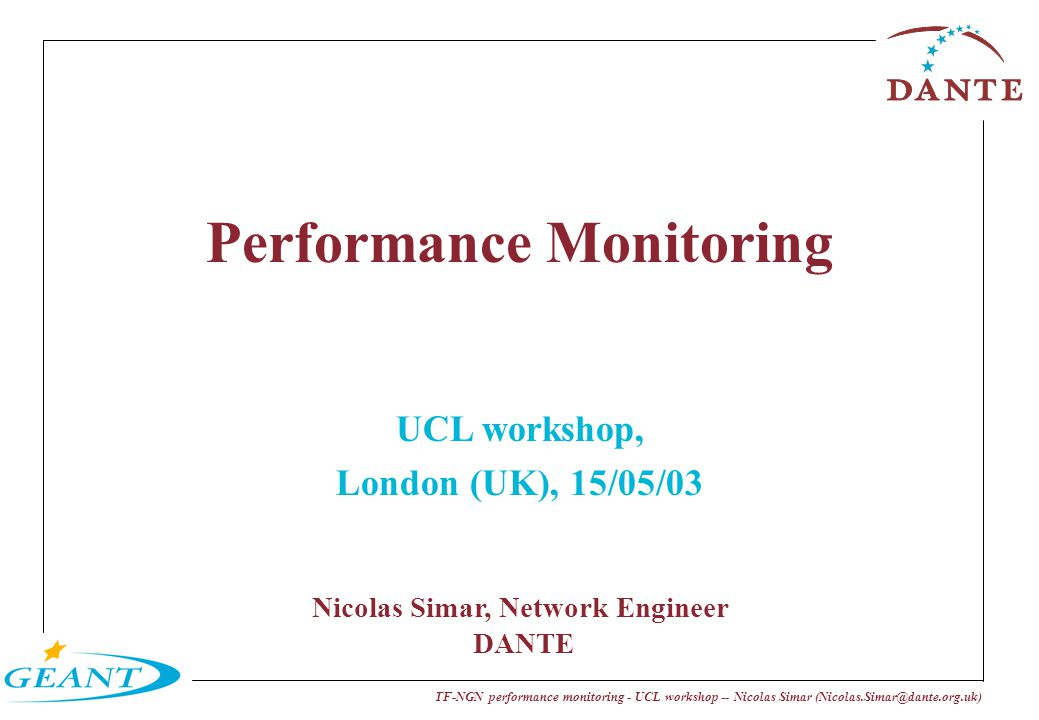 TF-NGN performance monitoring - UCL workshop -- Nicolas Simar (Nicolas.Simar@dante.org.uk) Performance Monitoring UCL workshop, London (UK), 15/05/03