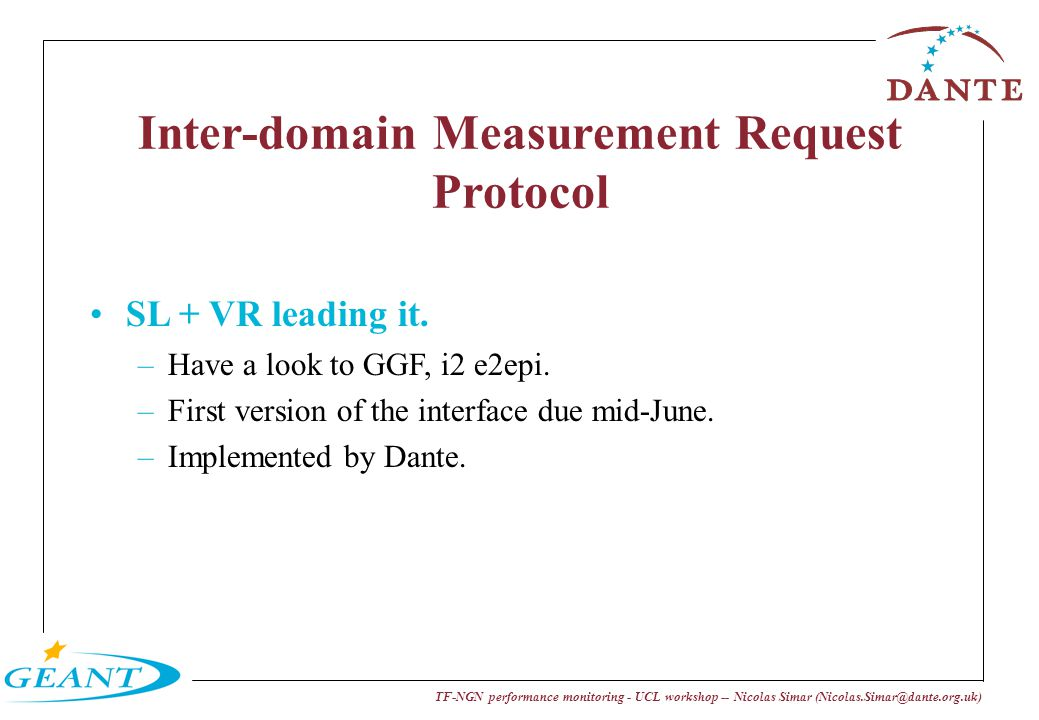 TF-NGN performance monitoring - UCL workshop -- Nicolas Simar (Nicolas.Simar@dante.org.uk) Inter-domain Measurement Request Protocol SL + VR leading i