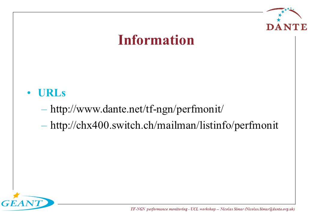 TF-NGN performance monitoring - UCL workshop -- Nicolas Simar (Nicolas.Simar@dante.org.uk) Information URLs –http://www.dante.net/tf-ngn/perfmonit/ –http://chx400.switch.ch/mailman/listinfo/perfmonit