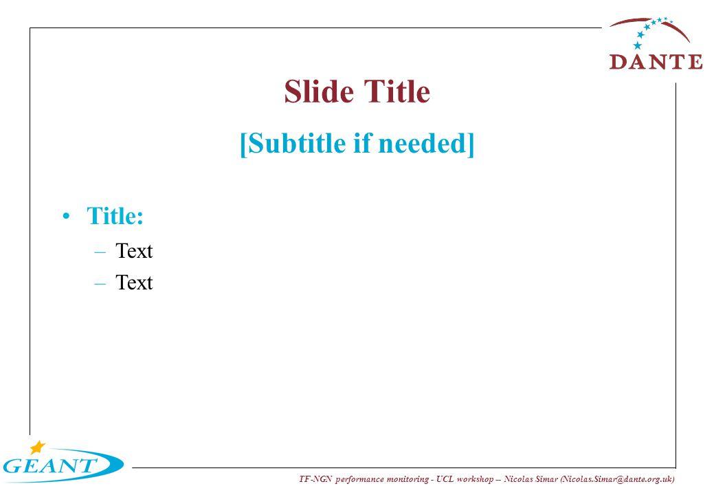 TF-NGN performance monitoring - UCL workshop -- Nicolas Simar (Nicolas.Simar@dante.org.uk) Slide Title Title: –Text [Subtitle if needed]