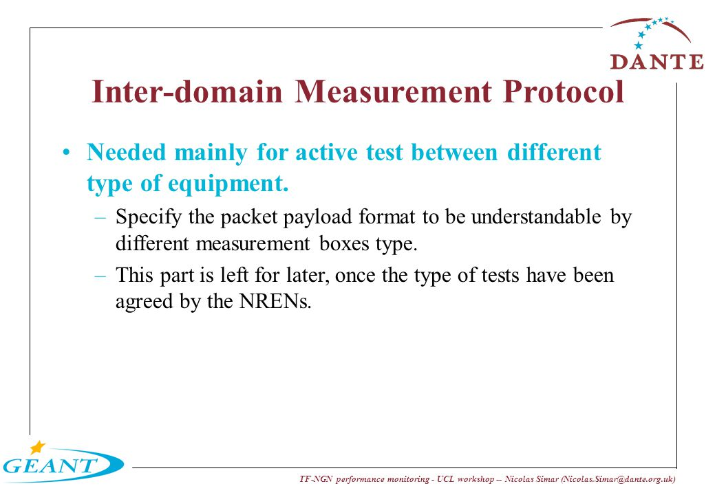 TF-NGN performance monitoring - UCL workshop -- Nicolas Simar (Nicolas.Simar@dante.org.uk) Inter-domain Measurement Protocol Needed mainly for active test between different type of equipment.