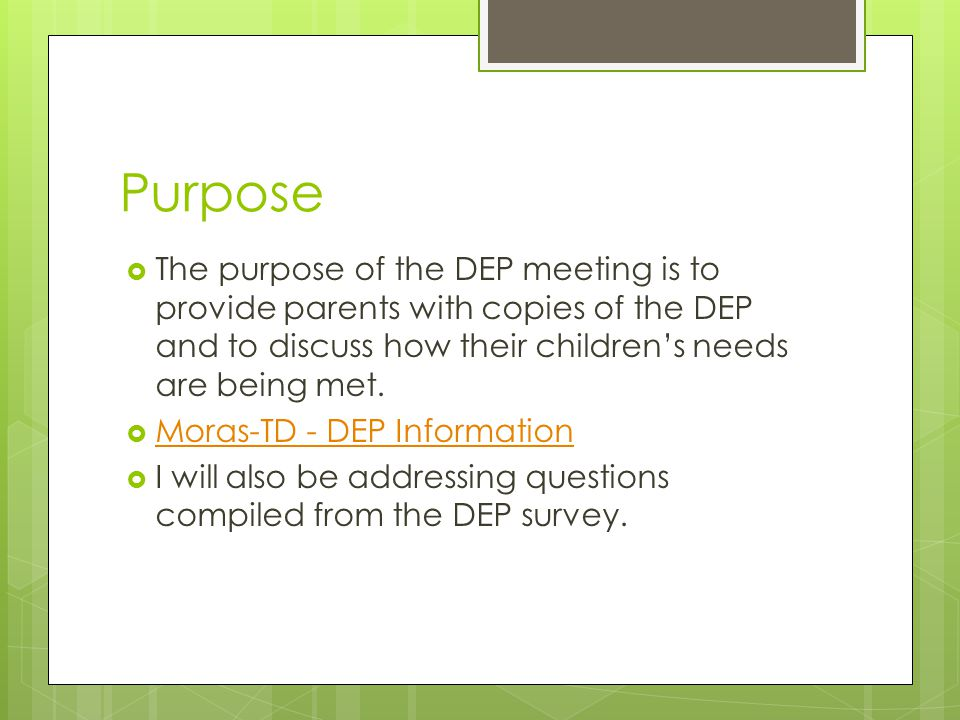 Purpose  The purpose of the DEP meeting is to provide parents with copies of the DEP and to discuss how their children's needs are being met.