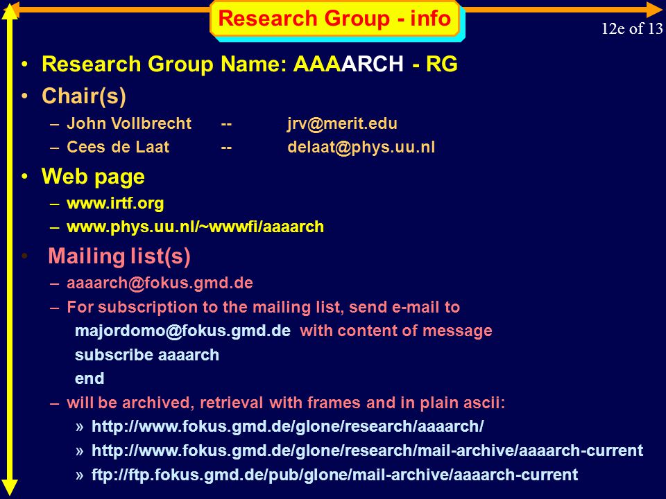 Research Group - info 12e of 13 Research Group Name: AAAARCH - RG Chair(s) –John Vollbrecht -- jrv@merit.edu –Cees de Laat -- delaat@phys.uu.nl Web page –www.irtf.org –www.phys.uu.nl/~wwwfi/aaaarch Mailing list(s) –aaaarch@fokus.gmd.de –For subscription to the mailing list, send e-mail to majordomo@fokus.gmd.de with content of message subscribe aaaarch end –will be archived, retrieval with frames and in plain ascii: »http://www.fokus.gmd.de/glone/research/aaaarch/ »http://www.fokus.gmd.de/glone/research/mail-archive/aaaarch-current »ftp://ftp.fokus.gmd.de/pub/glone/mail-archive/aaaarch-current