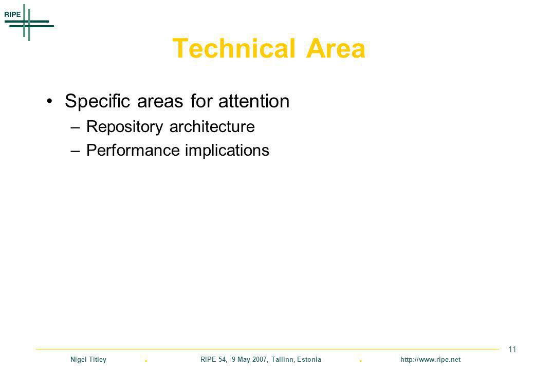 Nigel Titley. RIPE 54, 9 May 2007, Tallinn, Estonia. http://www.ripe.net 11 Technical Area Specific areas for attention –Repository architecture –Perf