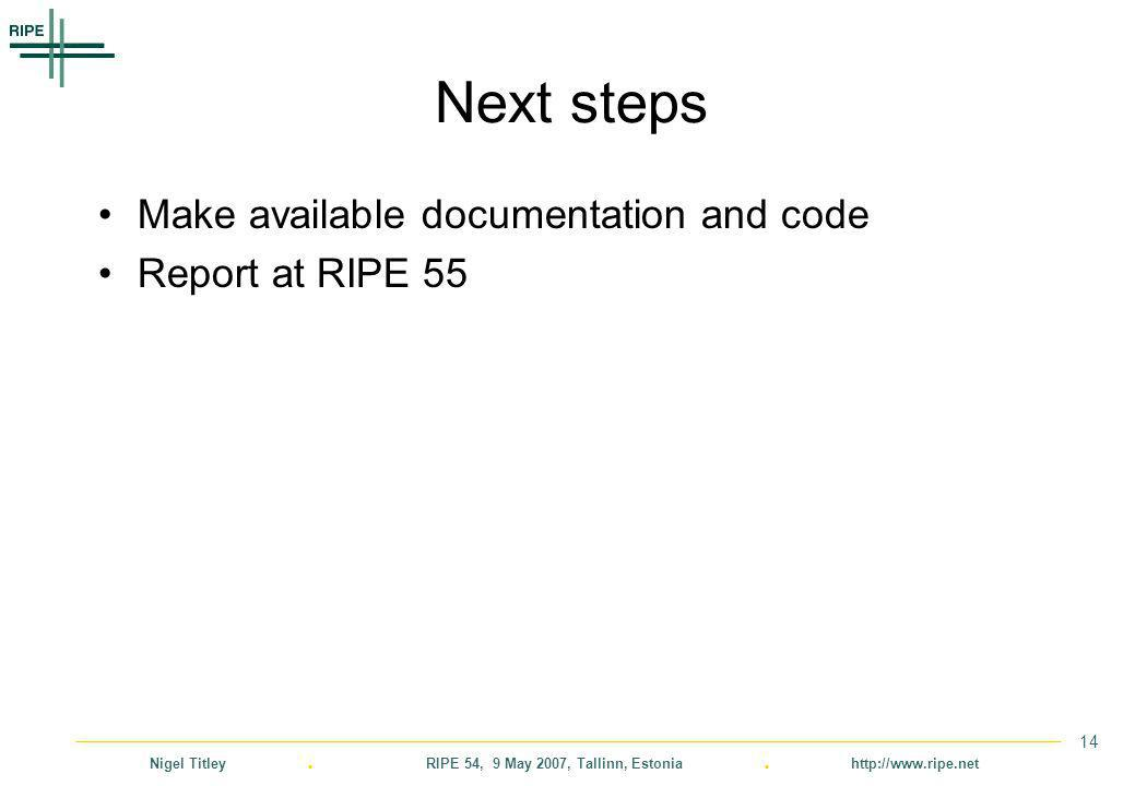 Nigel Titley. RIPE 54, 9 May 2007, Tallinn, Estonia. http://www.ripe.net 14 Next steps Make available documentation and code Report at RIPE 55