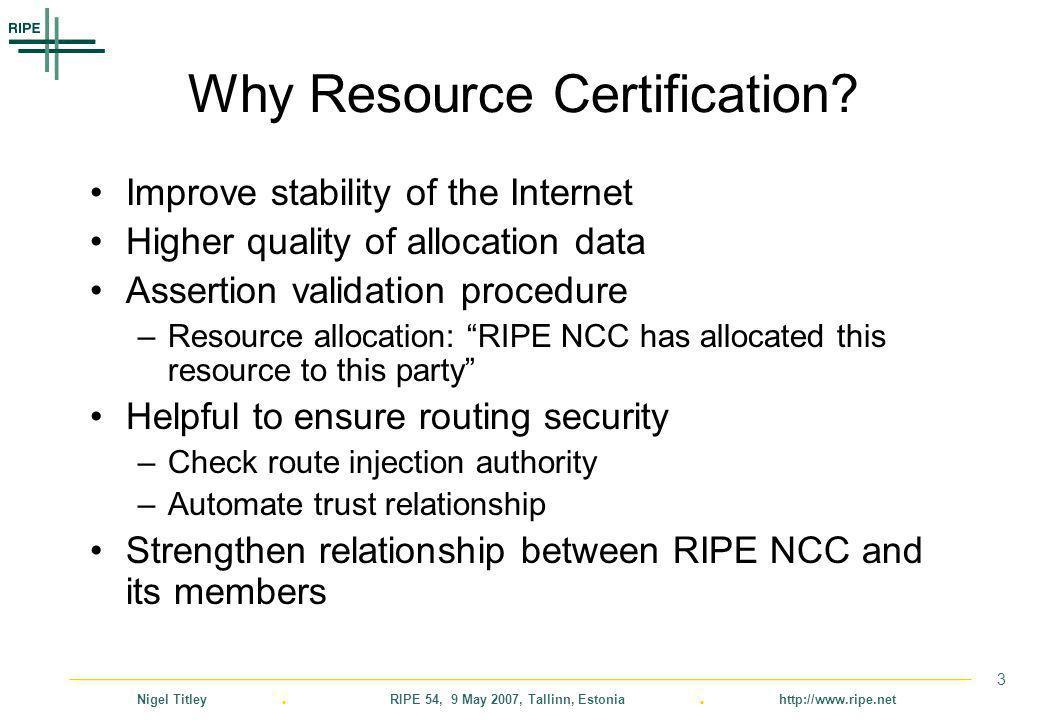 Nigel Titley. RIPE 54, 9 May 2007, Tallinn, Estonia. http://www.ripe.net 3 Why Resource Certification? Improve stability of the Internet Higher qualit