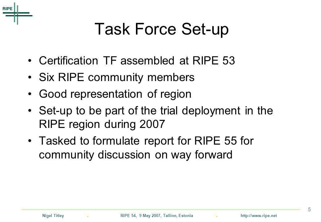 Nigel Titley. RIPE 54, 9 May 2007, Tallinn, Estonia. http://www.ripe.net 5 Task Force Set-up Certification TF assembled at RIPE 53 Six RIPE community
