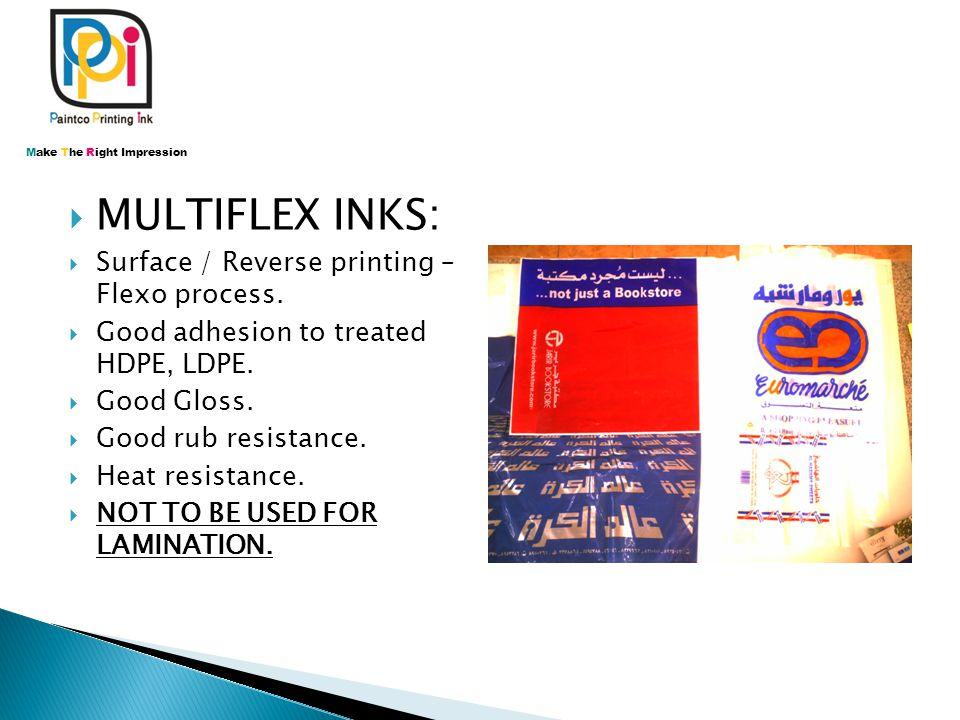  MULTIFLEX INKS:  Surface / Reverse printing – Flexo process.  Good adhesion to treated HDPE, LDPE.  Good Gloss.  Good rub resistance.  Heat res