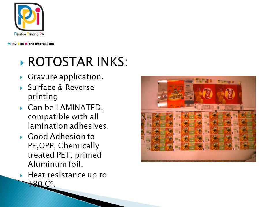  ROTOSTAR INKS: Make The Right Impression  Gravure application.  Surface & Reverse printing  Can be LAMINATED, compatible with all lamination adhe