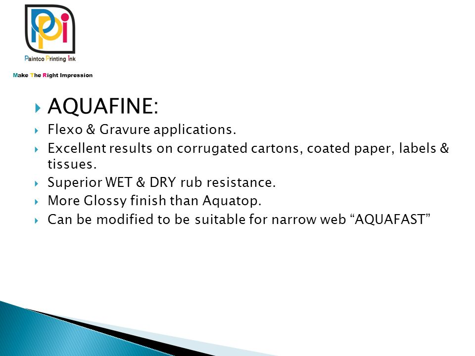  AQUAFINE:  Flexo & Gravure applications.  Excellent results on corrugated cartons, coated paper, labels & tissues.  Superior WET & DRY rub resist