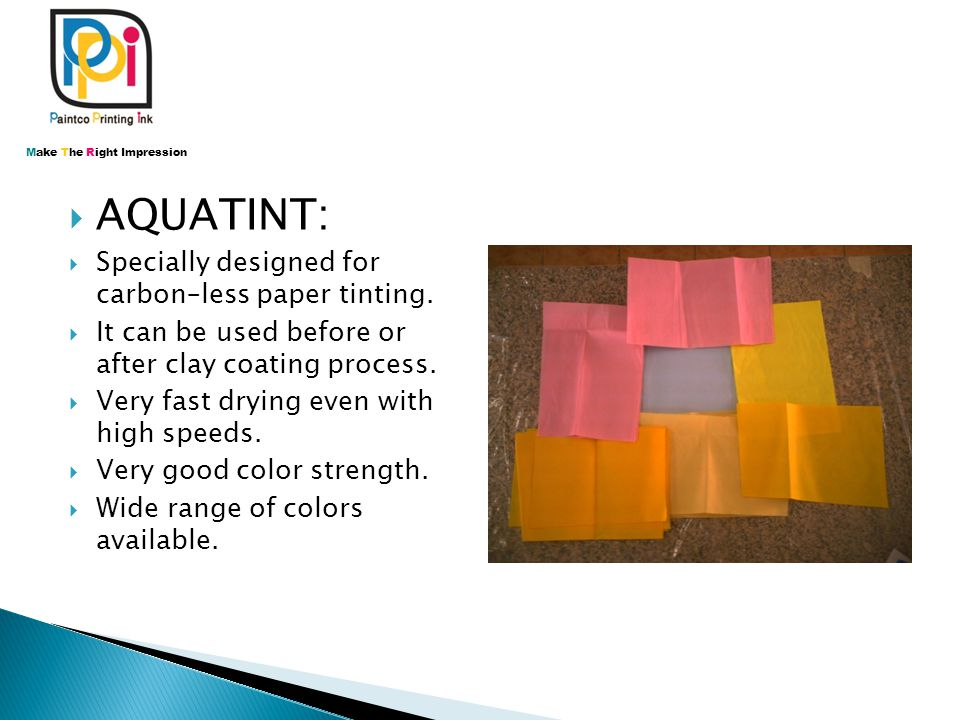  AQUATINT:  Specially designed for carbon–less paper tinting.  It can be used before or after clay coating process.  Very fast drying even with hi