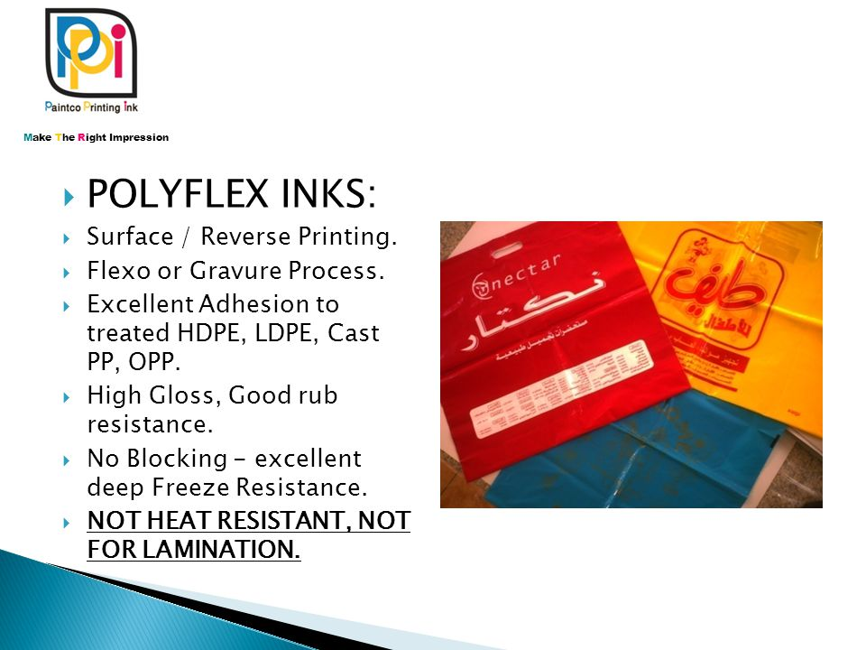  POLYFLEX INKS:  Surface / Reverse Printing.  Flexo or Gravure Process.  Excellent Adhesion to treated HDPE, LDPE, Cast PP, OPP.  High Gloss, Goo