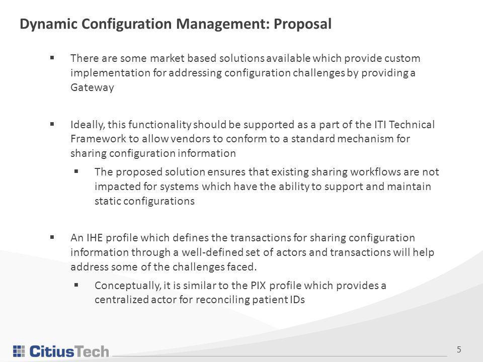 5  There are some market based solutions available which provide custom implementation for addressing configuration challenges by providing a Gateway  Ideally, this functionality should be supported as a part of the ITI Technical Framework to allow vendors to conform to a standard mechanism for sharing configuration information  The proposed solution ensures that existing sharing workflows are not impacted for systems which have the ability to support and maintain static configurations  An IHE profile which defines the transactions for sharing configuration information through a well-defined set of actors and transactions will help address some of the challenges faced.