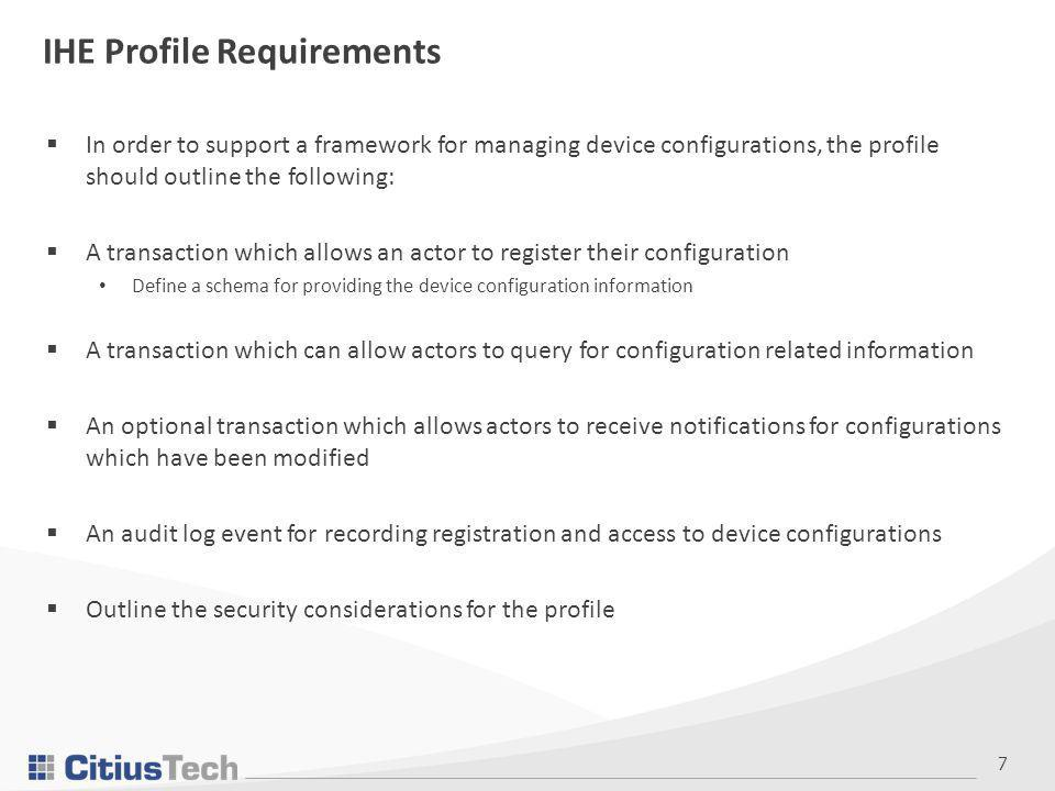 7 IHE Profile Requirements  In order to support a framework for managing device configurations, the profile should outline the following:  A transaction which allows an actor to register their configuration Define a schema for providing the device configuration information  A transaction which can allow actors to query for configuration related information  An optional transaction which allows actors to receive notifications for configurations which have been modified  An audit log event for recording registration and access to device configurations  Outline the security considerations for the profile