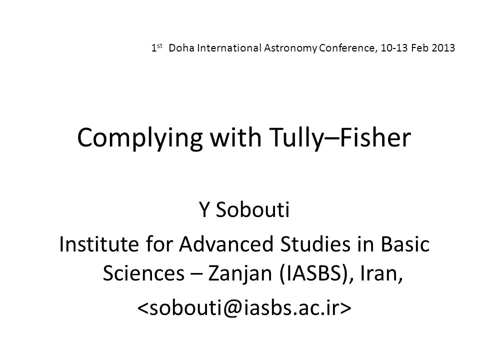 1 st Doha International Astronomy Conference, 10-13 Feb 2013 Complying with Tully–Fisher Y Sobouti Institute for Advanced Studies in Basic Sciences – Zanjan (IASBS), Iran,