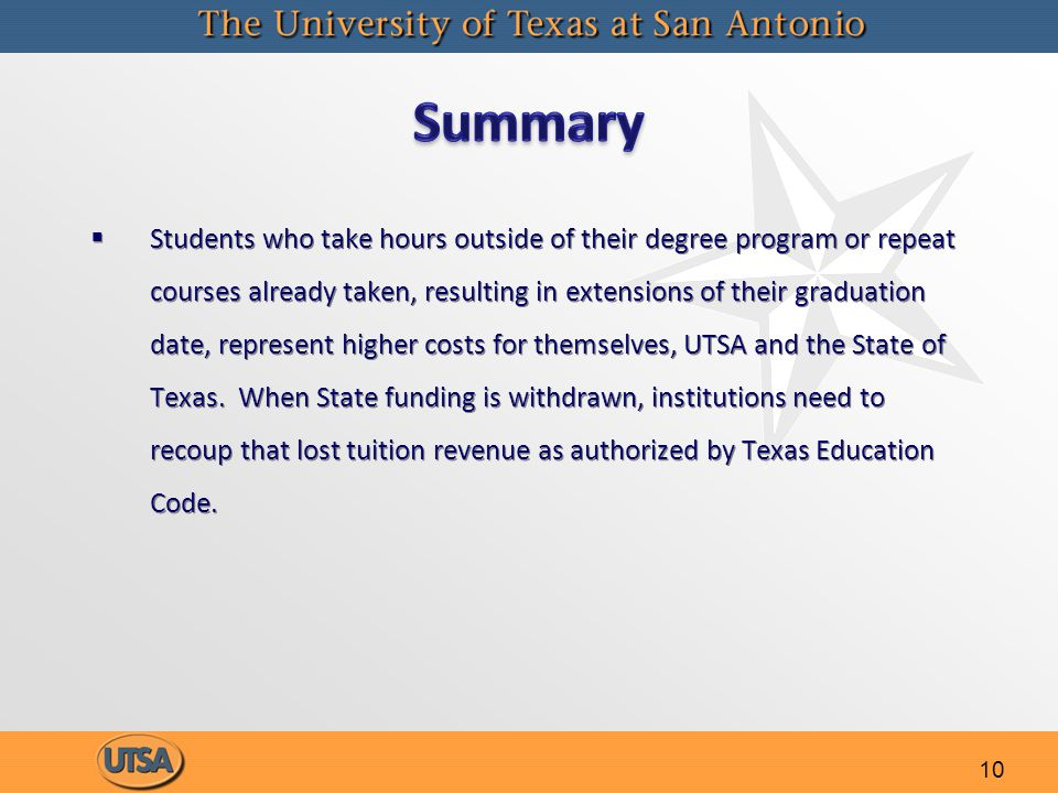 10   Students who take hours outside of their degree program or repeat courses already taken, resulting in extensions of their graduation date, represent higher costs for themselves, UTSA and the State of Texas.