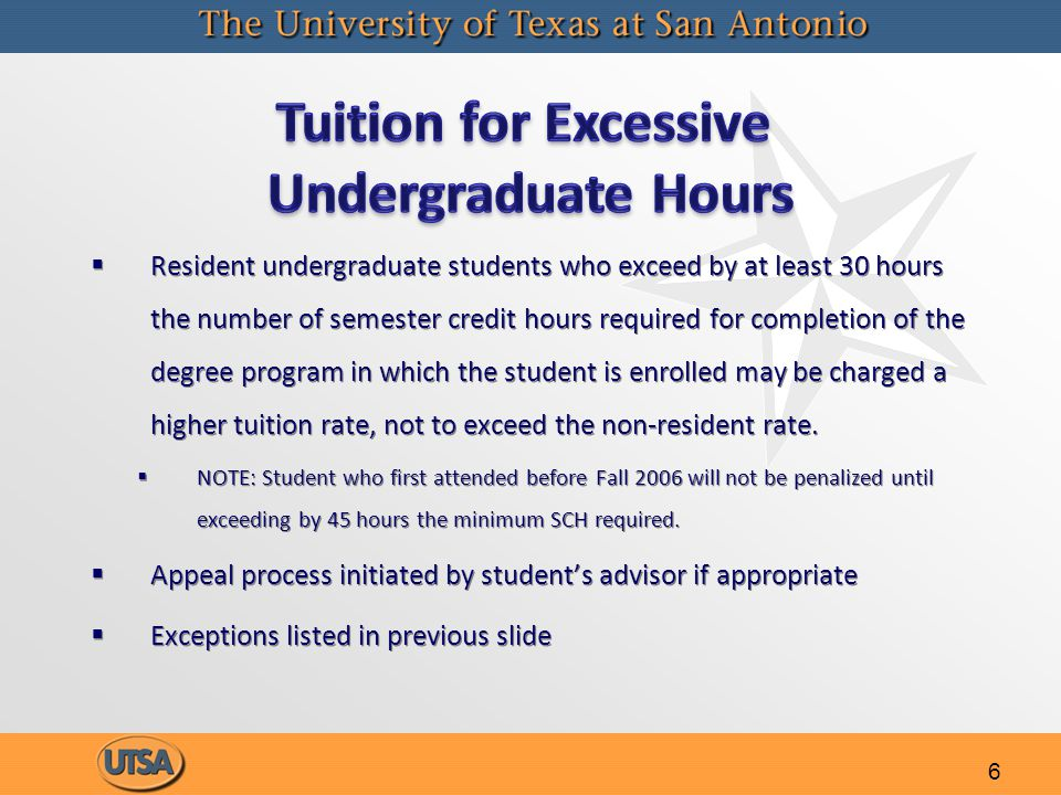 6   Resident undergraduate students who exceed by at least 30 hours the number of semester credit hours required for completion of the degree program in which the student is enrolled may be charged a higher tuition rate, not to exceed the non-resident rate.